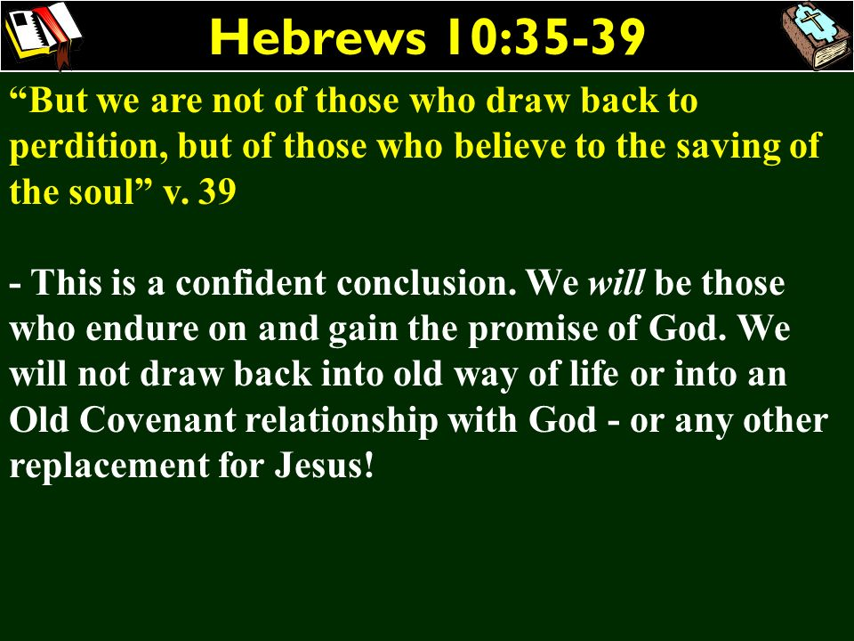 Hebrews 10:35-39 But we are not of those who draw back to perdition, but of those who believe to the saving of the soul v. 39.