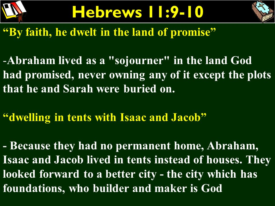 Hebrews 11:9-10 By faith, he dwelt in the land of promise