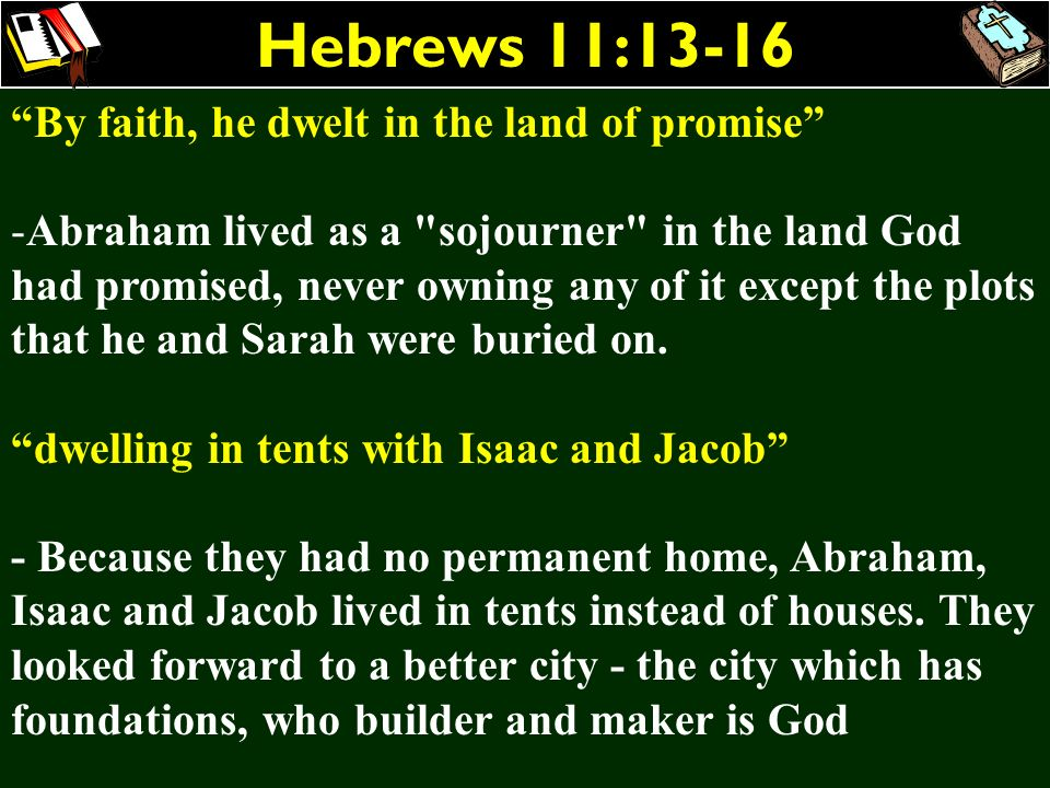 Hebrews 11:13-16 By faith, he dwelt in the land of promise