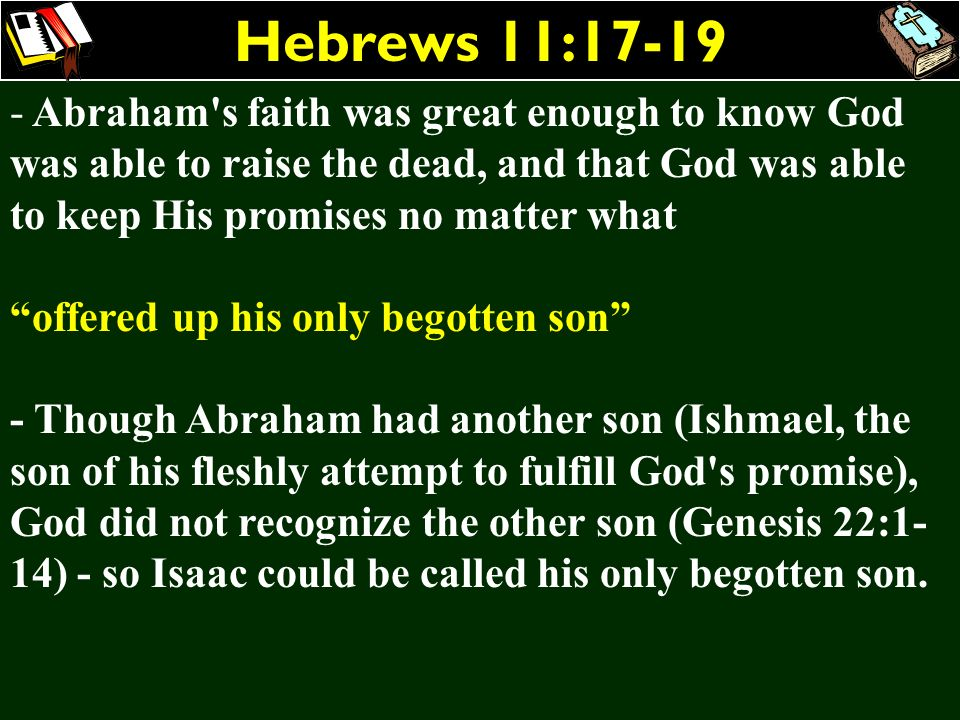 Hebrews 11:17-19Abraham s faith was great enough to know God was able to raise the dead, and that God was able to keep His promises no matter what.