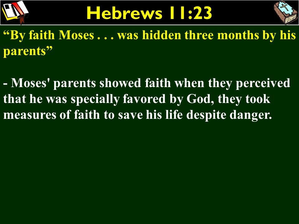 Hebrews 11:23 By faith Moses . . . was hidden three months by his parents