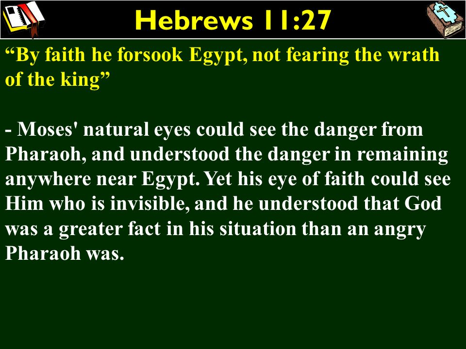 Hebrews 11:27 By faith he forsook Egypt, not fearing the wrath of the king