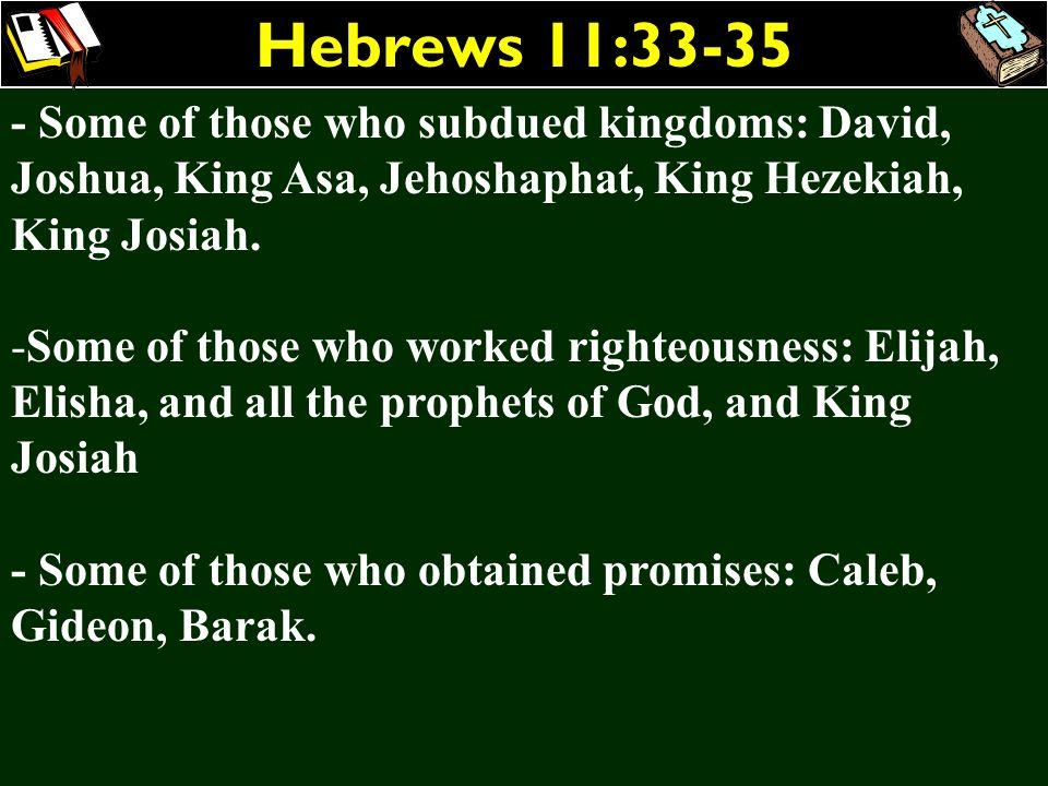 Hebrews 11:33-35 - Some of those who subdued kingdoms: David, Joshua, King Asa, Jehoshaphat, King Hezekiah, King Josiah.