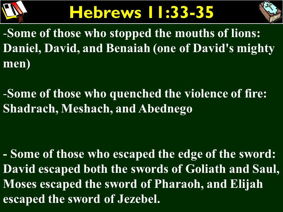 Hebrews 11:33-35Some of those who stopped the mouths of lions: Daniel, David, and Benaiah (one of David s mighty men)