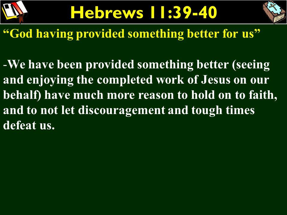Hebrews 11:39-40 God having provided something better for us
