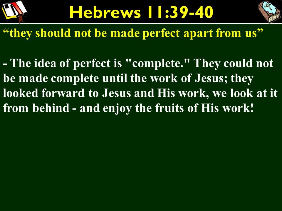 Hebrews 11:39-40 they should not be made perfect apart from us