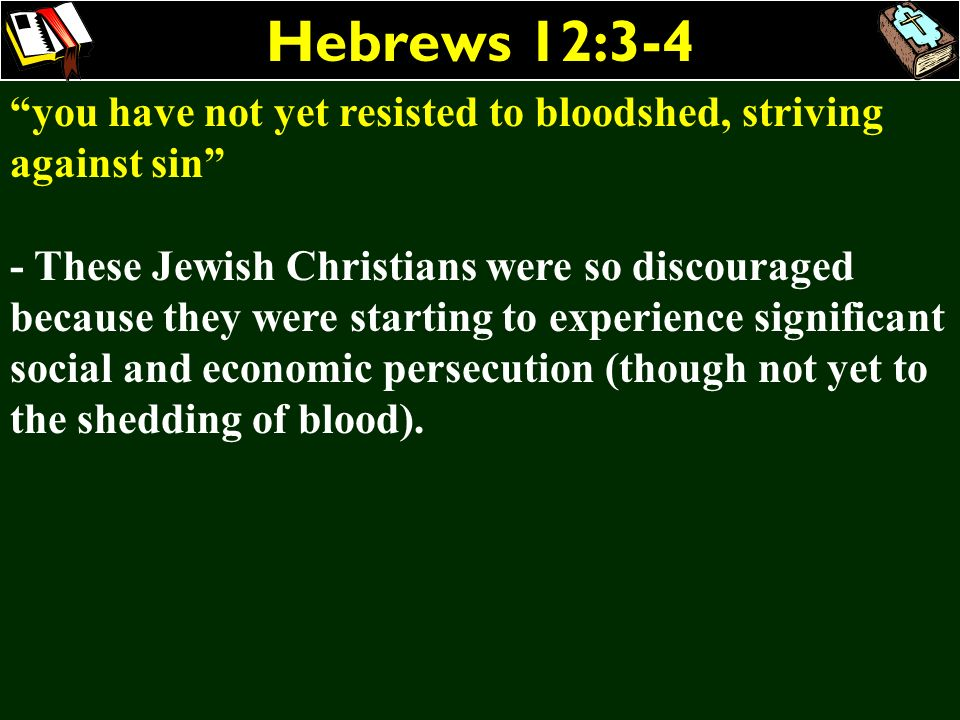 Hebrews 12:3-4 you have not yet resisted to bloodshed, striving against sin