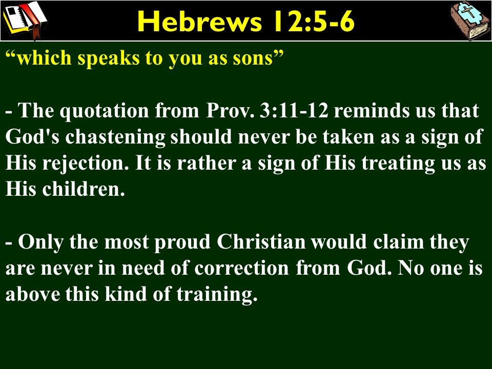 Hebrews 12:5-6 which speaks to you as sons