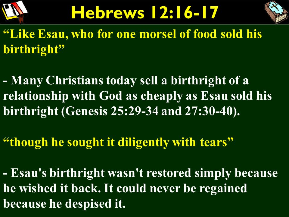 Hebrews 12:16-17 Like Esau, who for one morsel of food sold his birthright