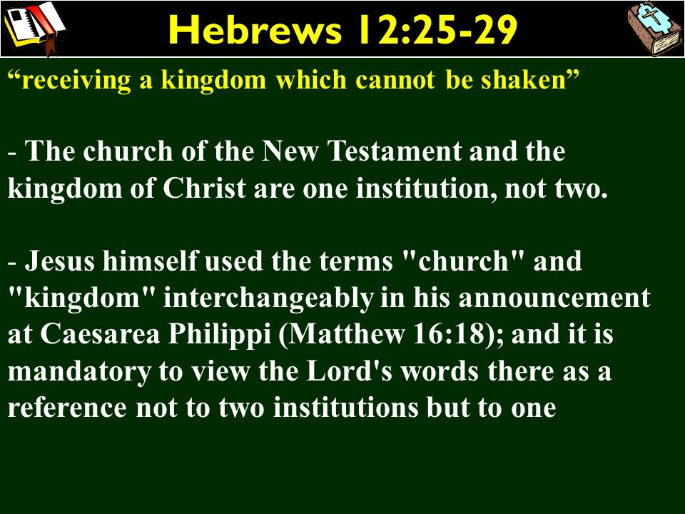 Hebrews 12:25-29 receiving a kingdom which cannot be shaken The church of the New Testament and the kingdom of Christ are one institution, not two.