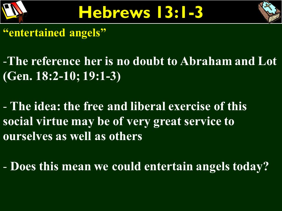 Hebrews 13:1-3 entertained angels The reference her is no doubt to Abraham and Lot (Gen. 18:2-10; 19:1-3)