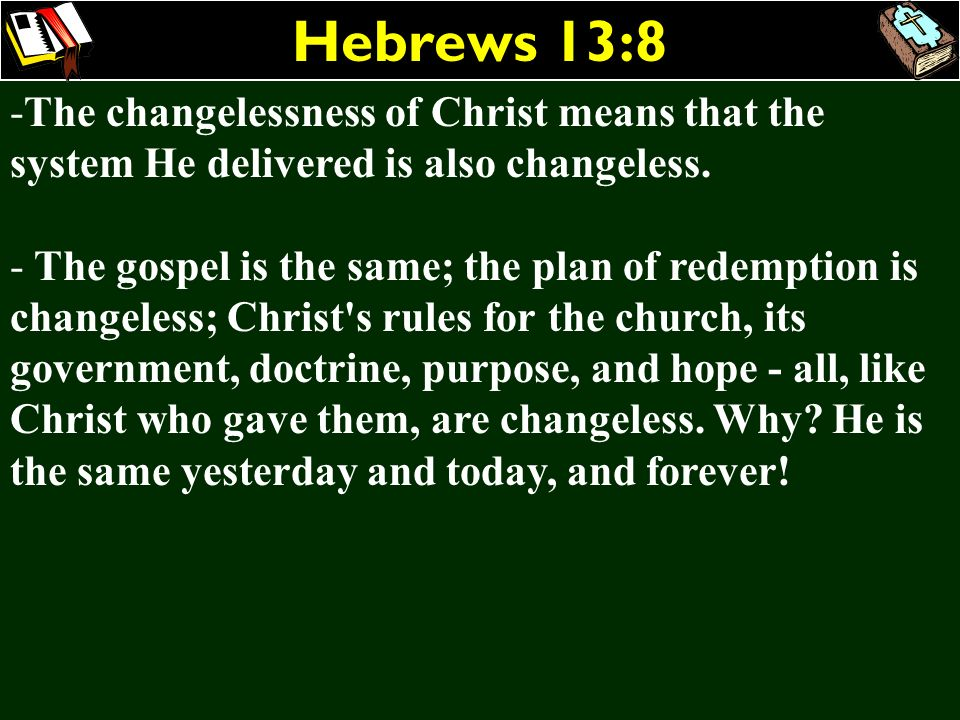 Hebrews 13:8The changelessness of Christ means that the system He delivered is also changeless.