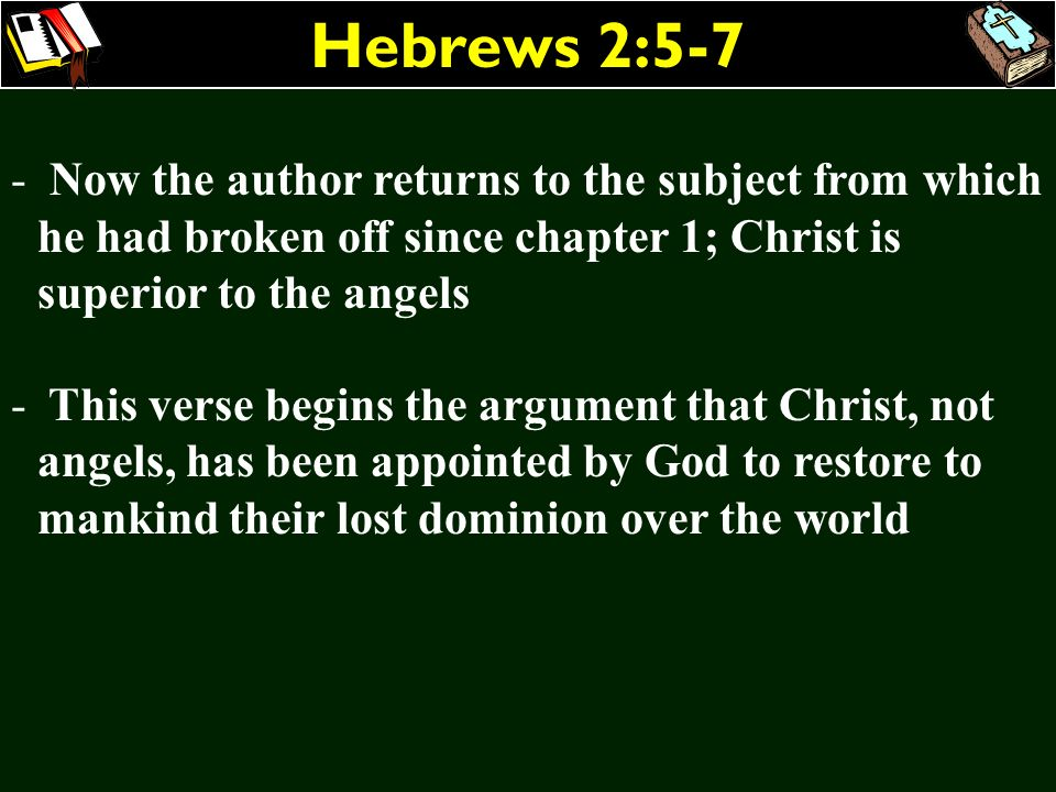 Hebrews 2:5-7 Now the author returns to the subject from which he had broken off since chapter 1; Christ is superior to the angels.