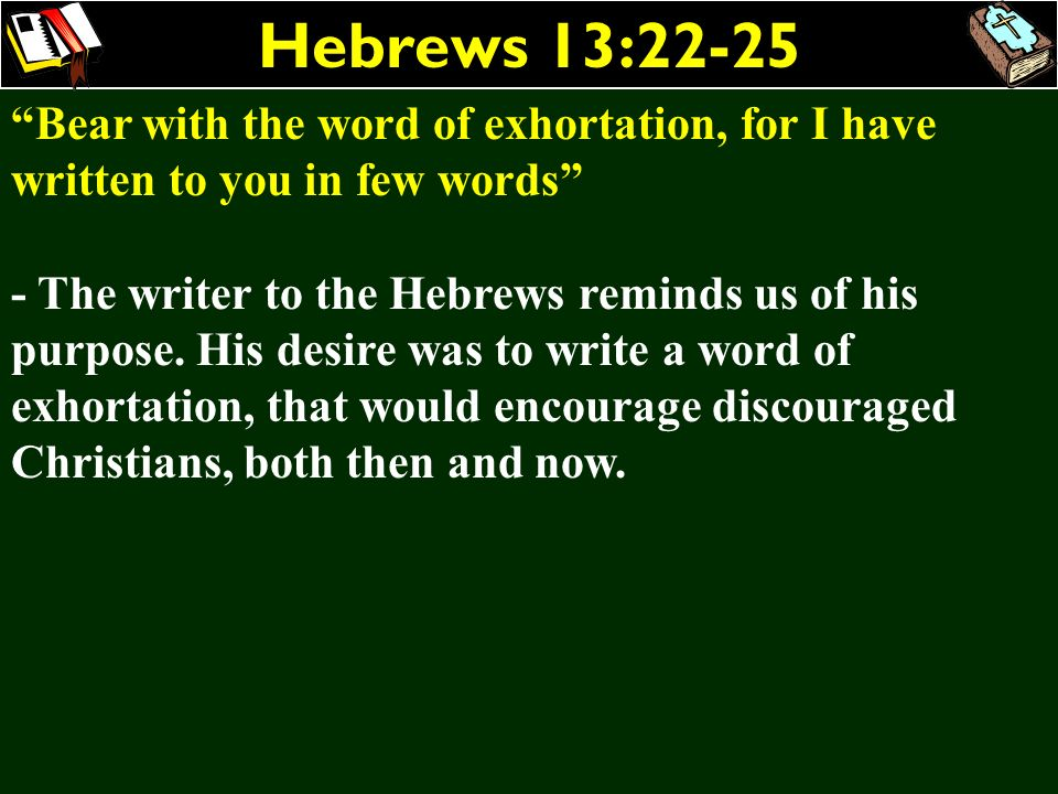 Hebrews 13:22-25 Bear with the word of exhortation, for I have written to you in few words