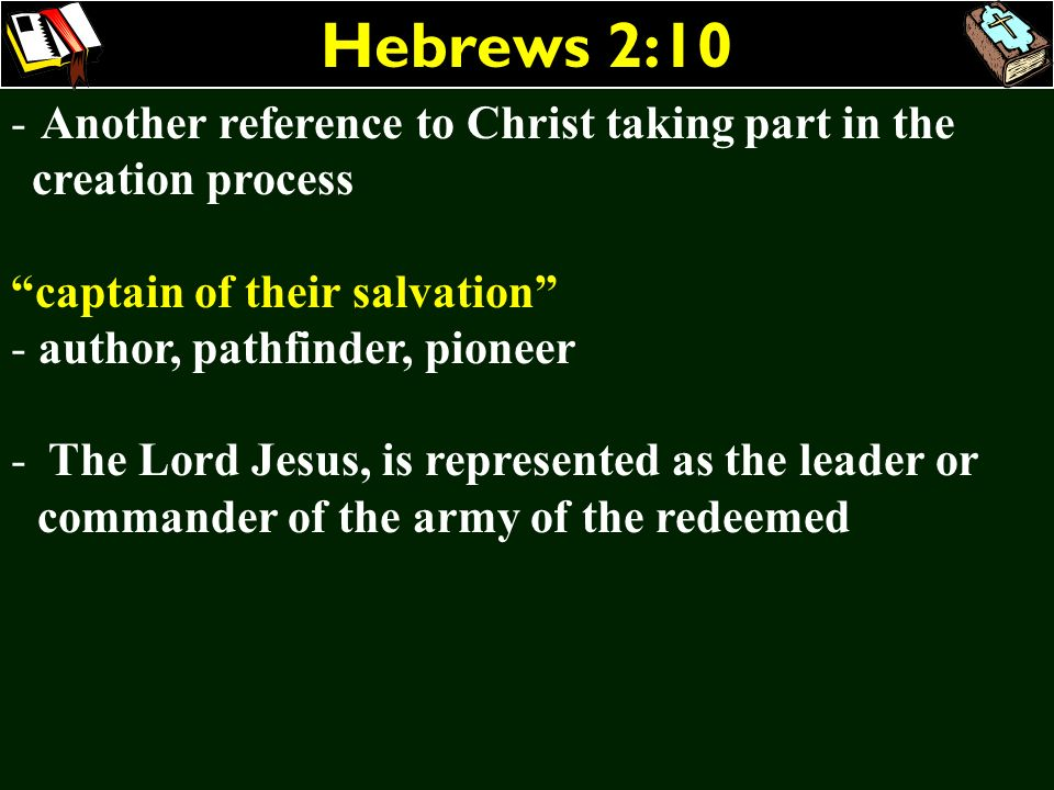 Hebrews 2:10 Another reference to Christ taking part in the creation process. captain of their salvation