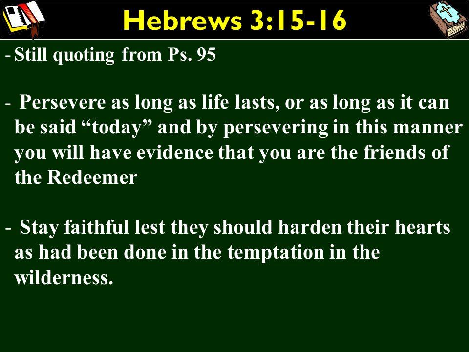 Hebrews 3:15-16 Still quoting from Ps. 95.