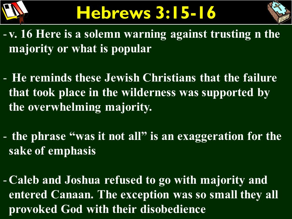 Hebrews 3:15-16v. 16 Here is a solemn warning against trusting n the majority or what is popular.