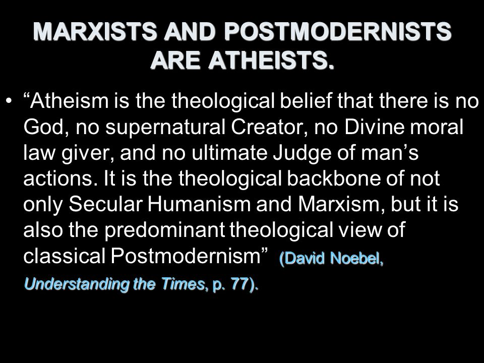 MARXISTS AND POSTMODERNISTS ARE ATHEISTS.