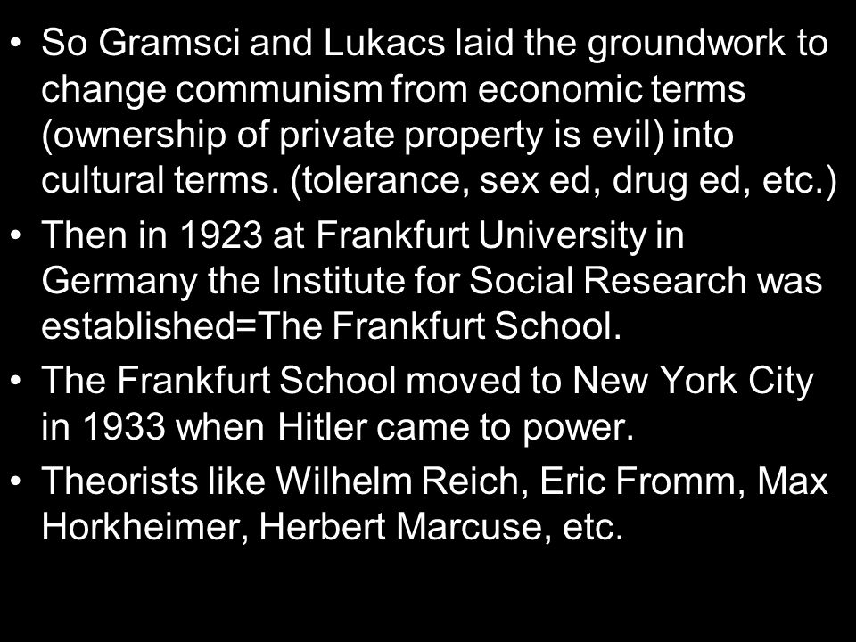 So Gramsci and Lukacs laid the groundwork to change communism from economic terms (ownership of private property is evil) into cultural terms. (tolerance, sex ed, drug ed, etc.)