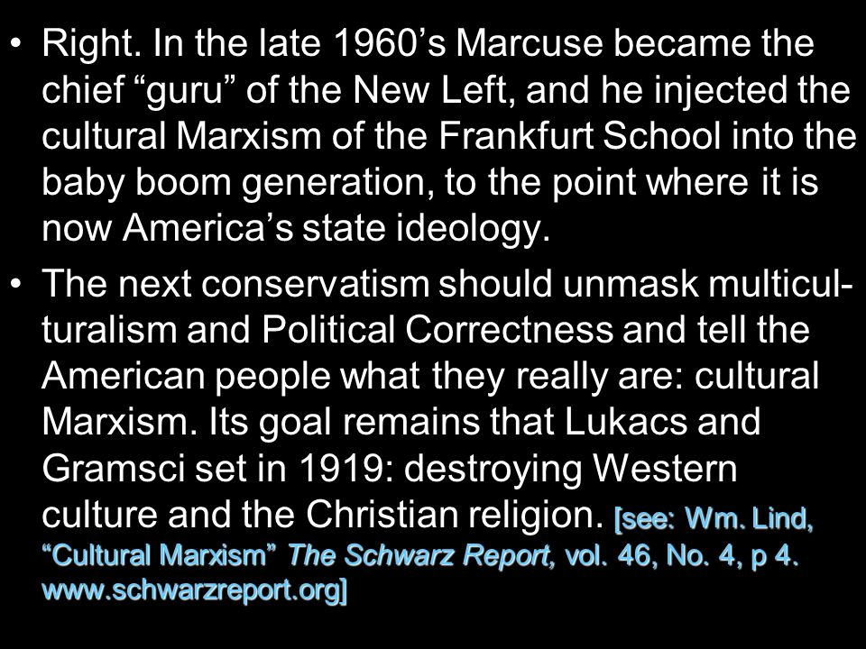 Right. In the late 1960's Marcuse became the chief guru of the New Left, and he injected the cultural Marxism of the Frankfurt School into the baby boom generation, to the point where it is now America's state ideology.