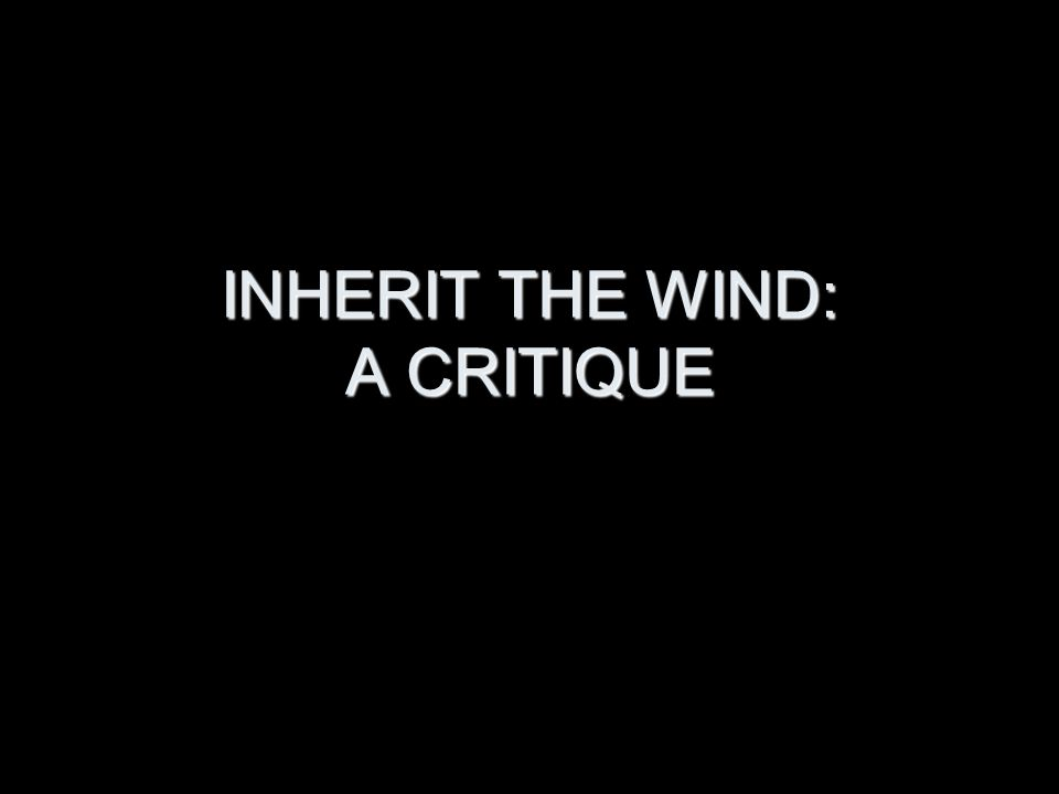 INHERIT THE WIND: A CRITIQUE