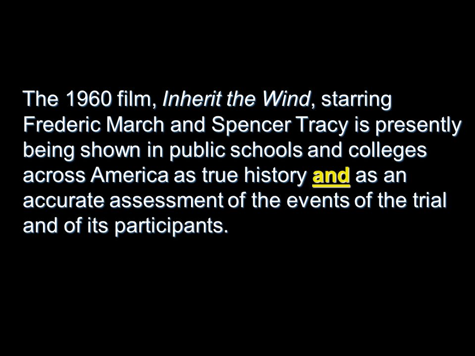 The 1960 film, Inherit the Wind, starring Frederic March and Spencer Tracy is presently being shown in public schools and colleges across America as true history and as an accurate assessment of the events of the trial and of its participants.