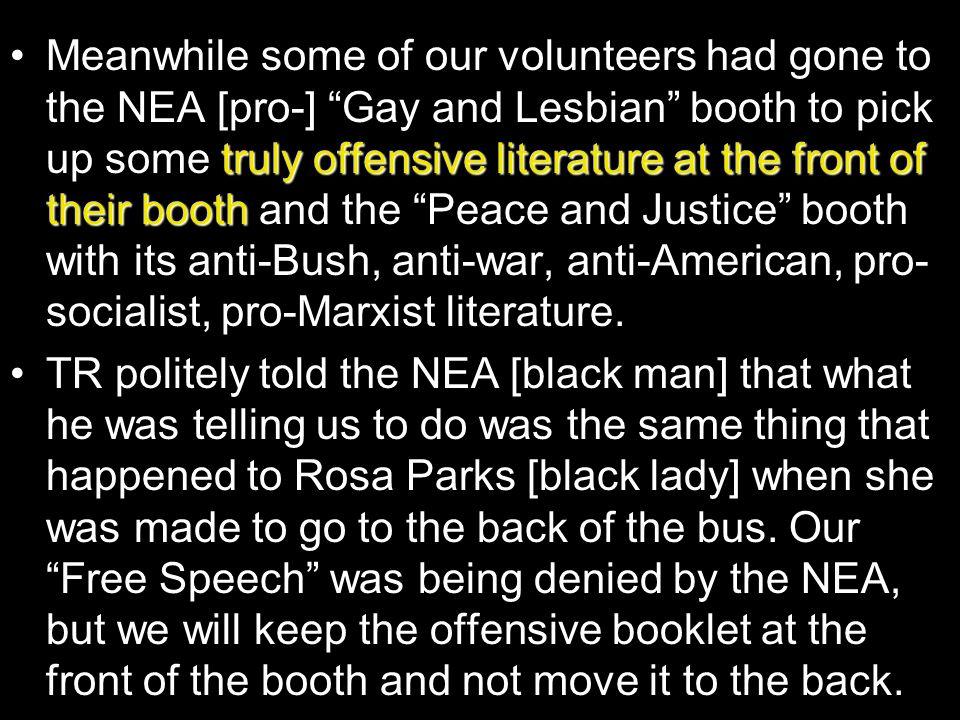 Meanwhile some of our volunteers had gone to the NEA [pro-] Gay and Lesbian booth to pick up some truly offensive literature at the front of their booth and the Peace and Justice booth with its anti-Bush, anti-war, anti-American, pro-socialist, pro-Marxist literature.