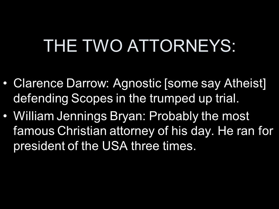 THE TWO ATTORNEYS: Clarence Darrow: Agnostic [some say Atheist] defending Scopes in the trumped up trial.