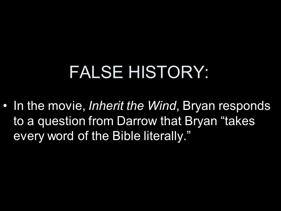 FALSE HISTORY: In the movie, Inherit the Wind, Bryan responds to a question from Darrow that Bryan takes every word of the Bible literally.