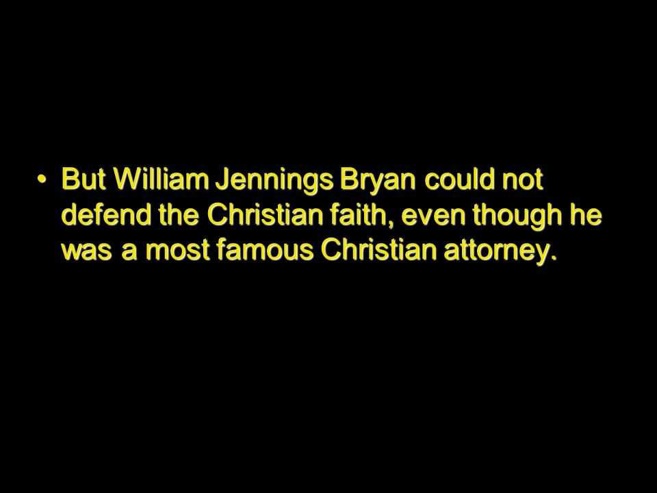 But William Jennings Bryan could not defend the Christian faith, even though he was a most famous Christian attorney.