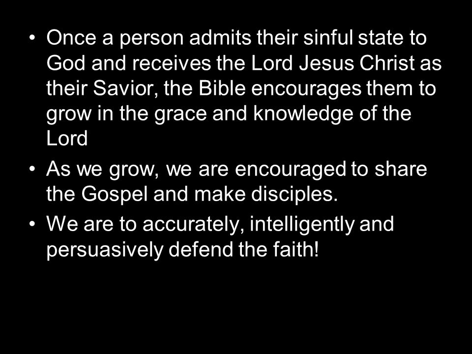 Once a person admits their sinful state to God and receives the Lord Jesus Christ as their Savior, the Bible encourages them to grow in the grace and knowledge of the Lord