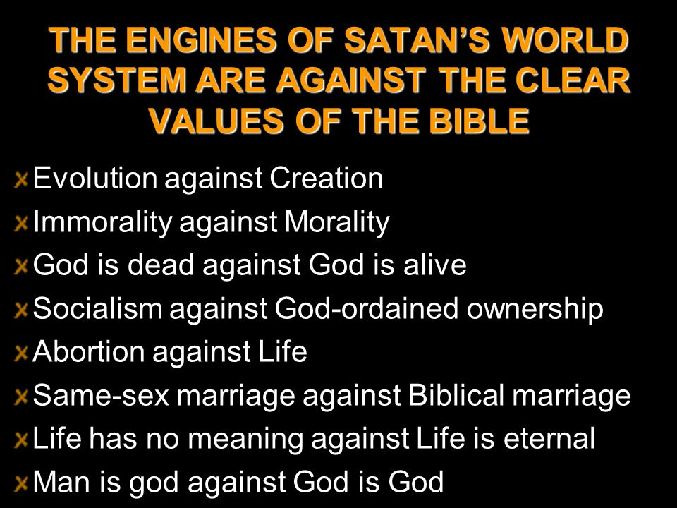 THE ENGINES OF SATAN'S WORLD SYSTEM ARE AGAINST THE CLEAR VALUES OF THE BIBLE