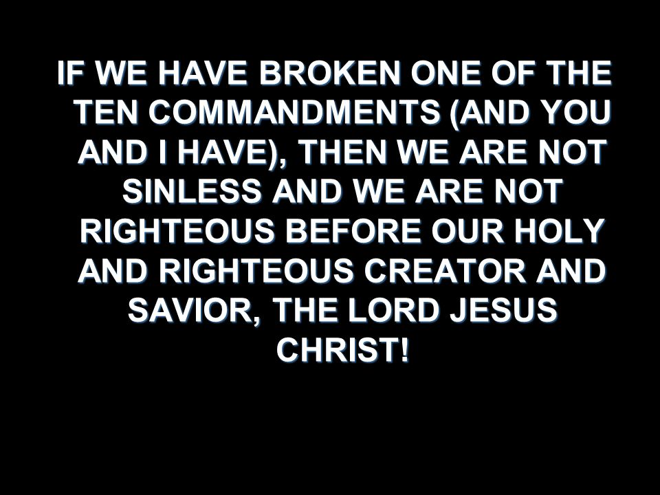 IF WE HAVE BROKEN ONE OF THE TEN COMMANDMENTS (AND YOU AND I HAVE), THEN WE ARE NOT SINLESS AND WE ARE NOT RIGHTEOUS BEFORE OUR HOLY AND RIGHTEOUS CREATOR AND SAVIOR, THE LORD JESUS CHRIST!