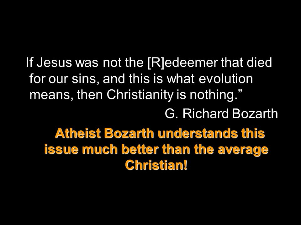 If Jesus was not the [R]edeemer that died for our sins, and this is what evolution means, then Christianity is nothing.