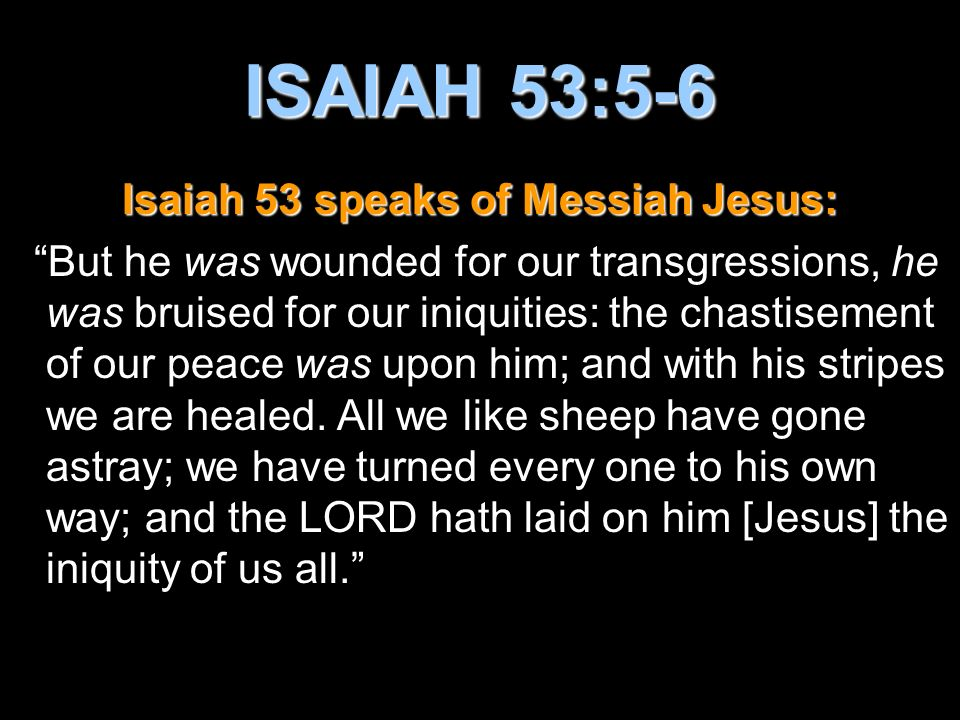 Isaiah 53 speaks of Messiah Jesus: