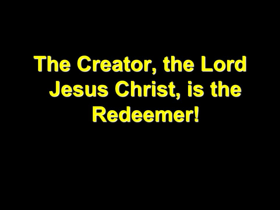 The Creator, the Lord Jesus Christ, is the Redeemer!