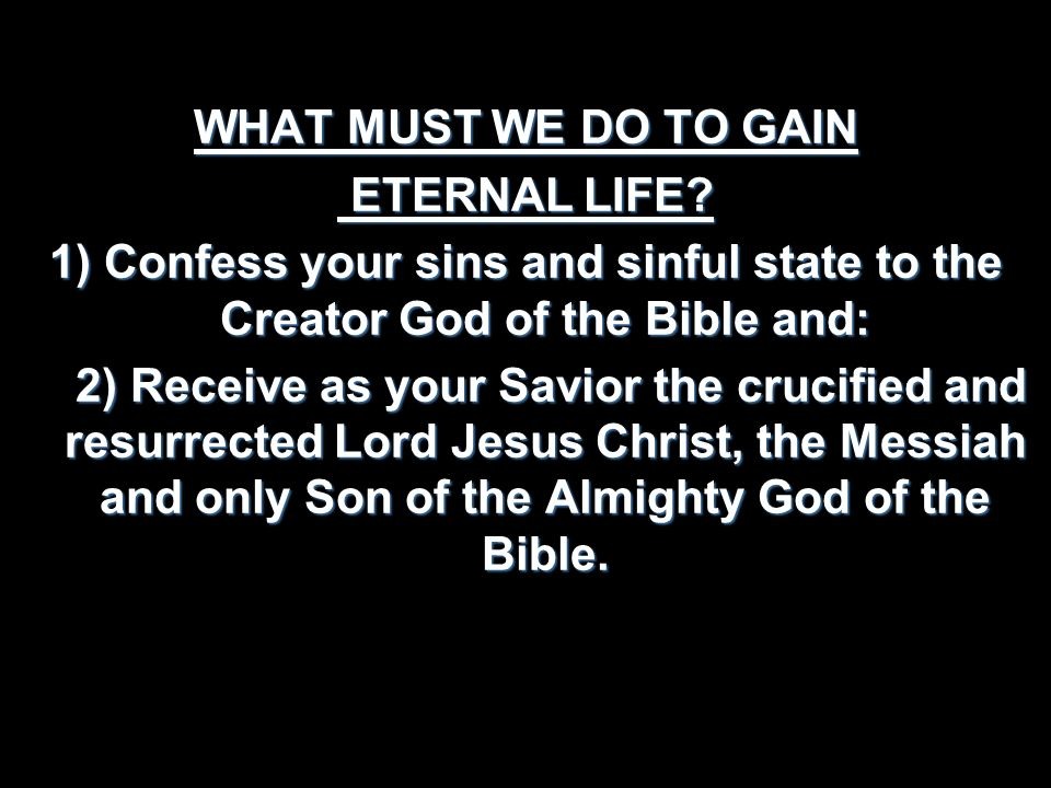WHAT MUST WE DO TO GAIN ETERNAL LIFE 1) Confess your sins and sinful state to the Creator God of the Bible and: