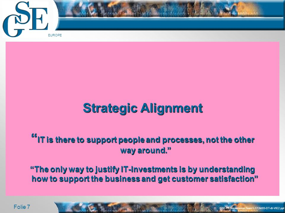 Strategic Alignment IT is there to support people and processes, not the other way around. The only way to justify IT-Investments is by understanding how to support the business and get customer satisfaction