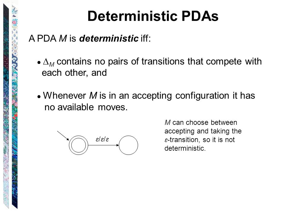 Deterministic PDAs A PDA M is deterministic iff: each other, and