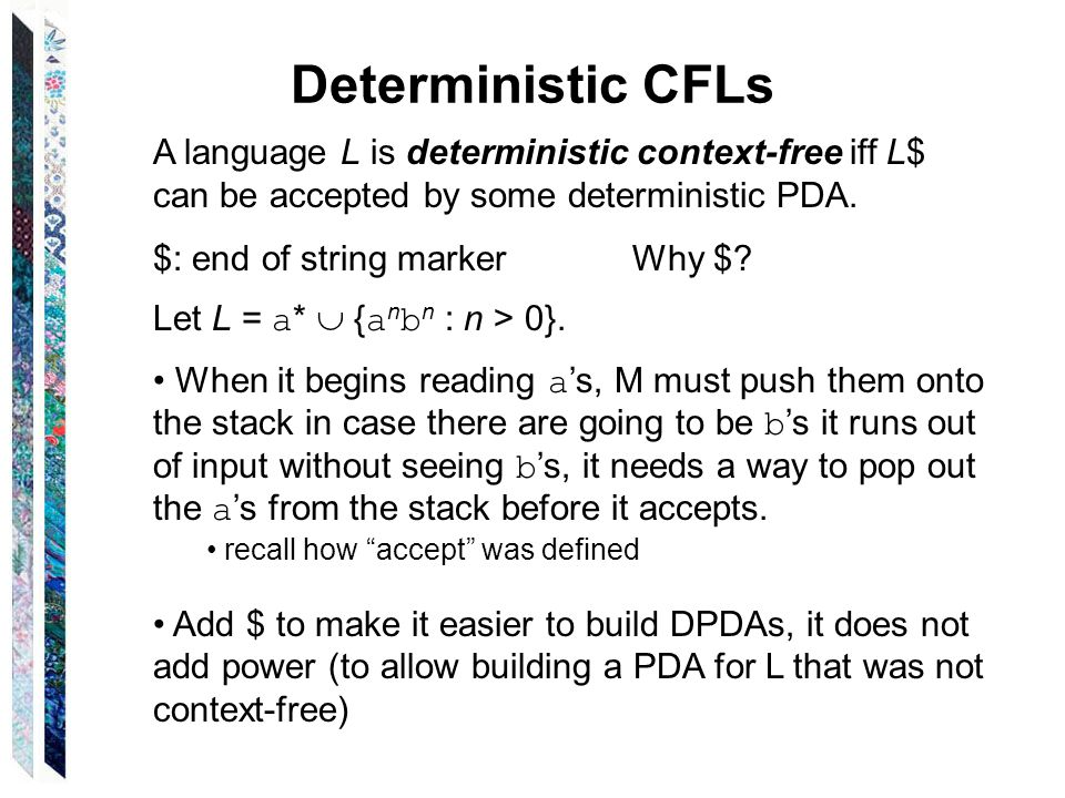 Deterministic CFLs A language L is deterministic context-free iff L$ can be accepted by some deterministic PDA.