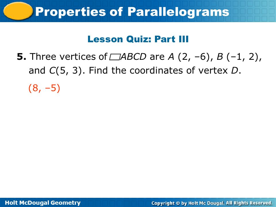 Lesson Quiz: Part III 5. Three vertices of ABCD are A (2, –6), B (–1, 2), and C(5, 3). Find the coordinates of vertex D.