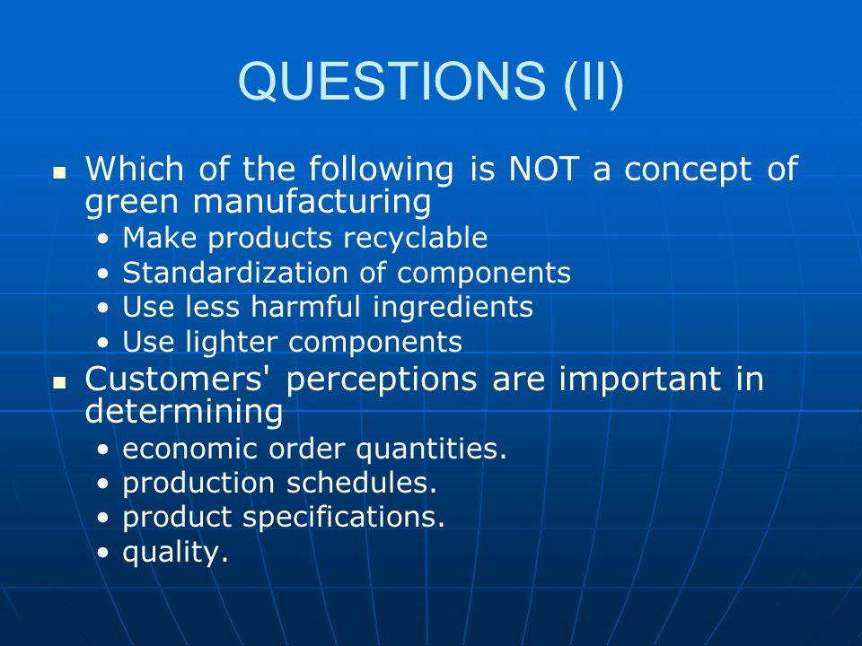 QUESTIONS (II) Which of the following is NOT a concept of green manufacturing. Make products recyclable.