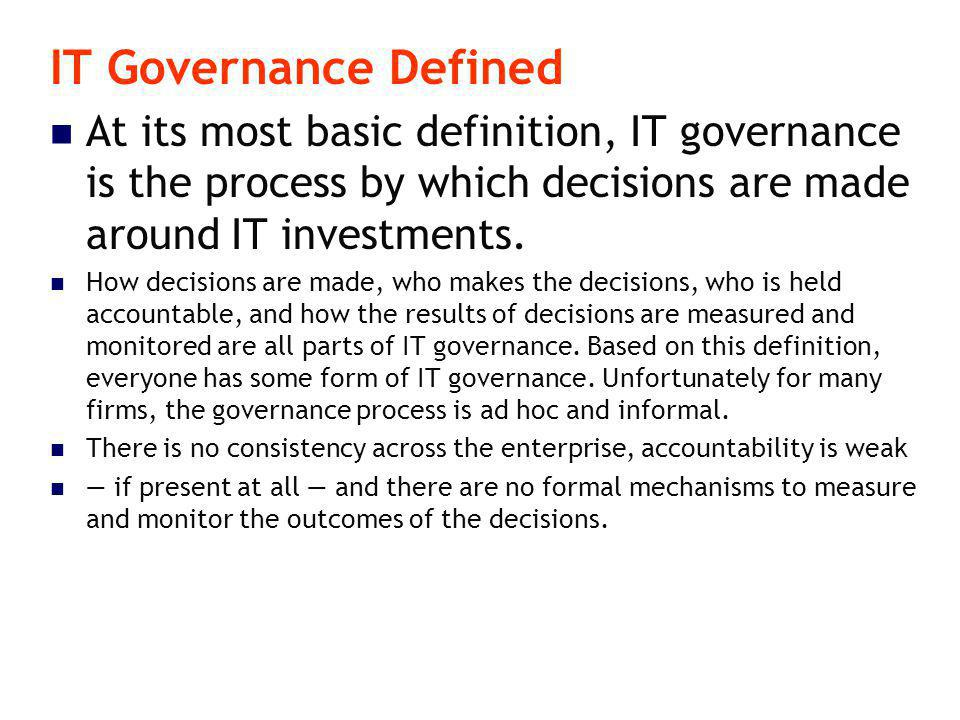 IT Governance Defined At its most basic definition, IT governance is the process by which decisions are made around IT investments.