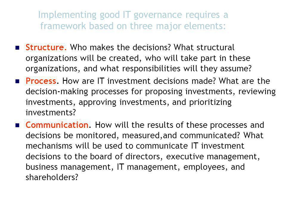 Implementing good IT governance requires a framework based on three major elements: