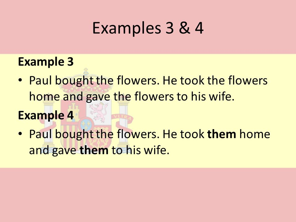 Examples 3 & 4Example 3. Paul bought the flowers. He took the flowers home and gave the flowers to his wife.