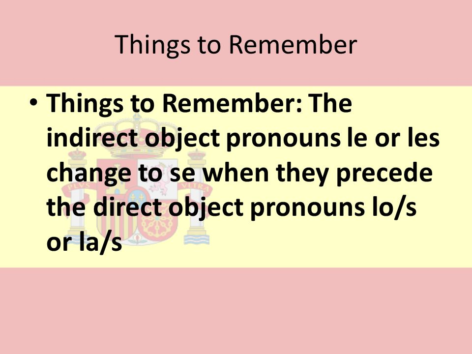 Things to RememberThings to Remember: The indirect object pronouns le or les change to se when they precede the direct object pronouns lo/s or la/s.