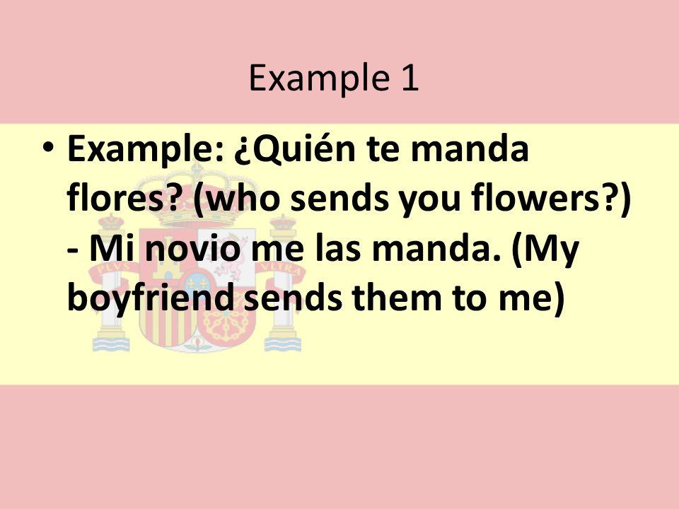 Example 1 Example: ¿Quién te manda flores. (who sends you flowers ) - Mi novio me las manda.