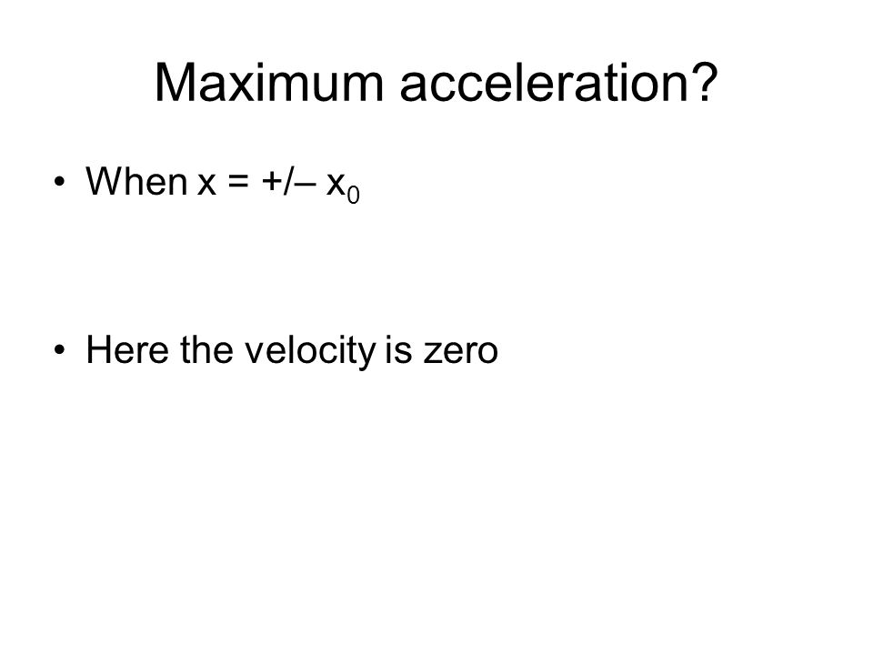 Maximum acceleration When x = +/– x0 Here the velocity is zero
