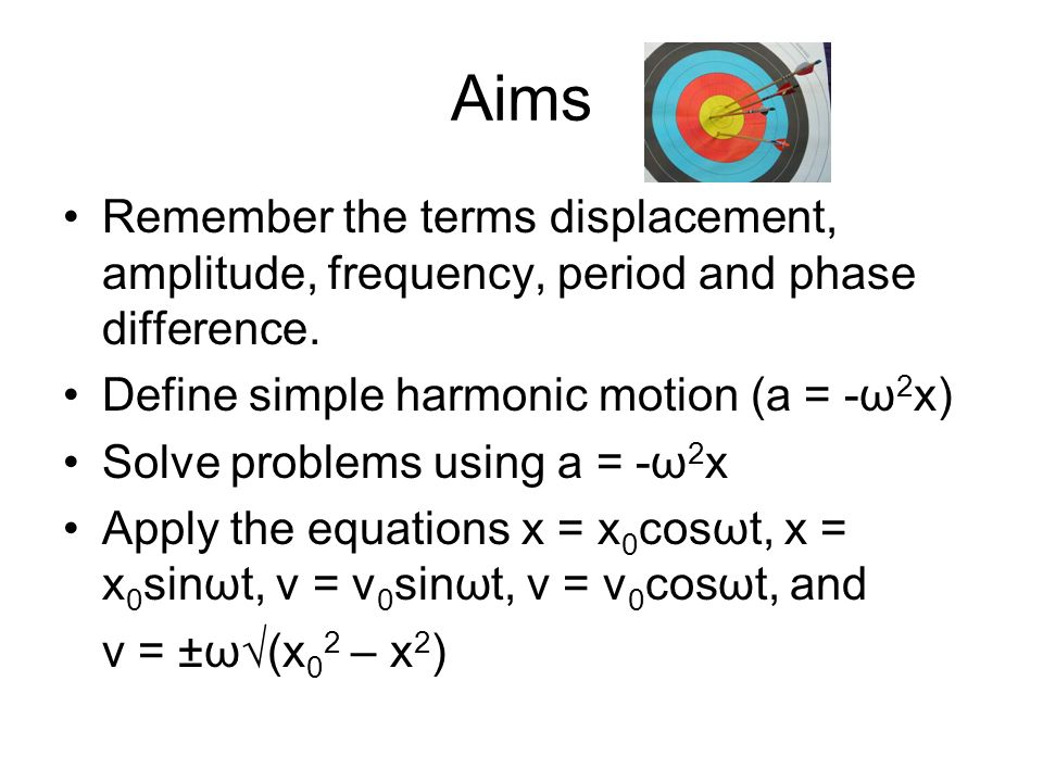 Aims Remember the terms displacement, amplitude, frequency, period and phase difference. Define simple harmonic motion (a = -ω2x)