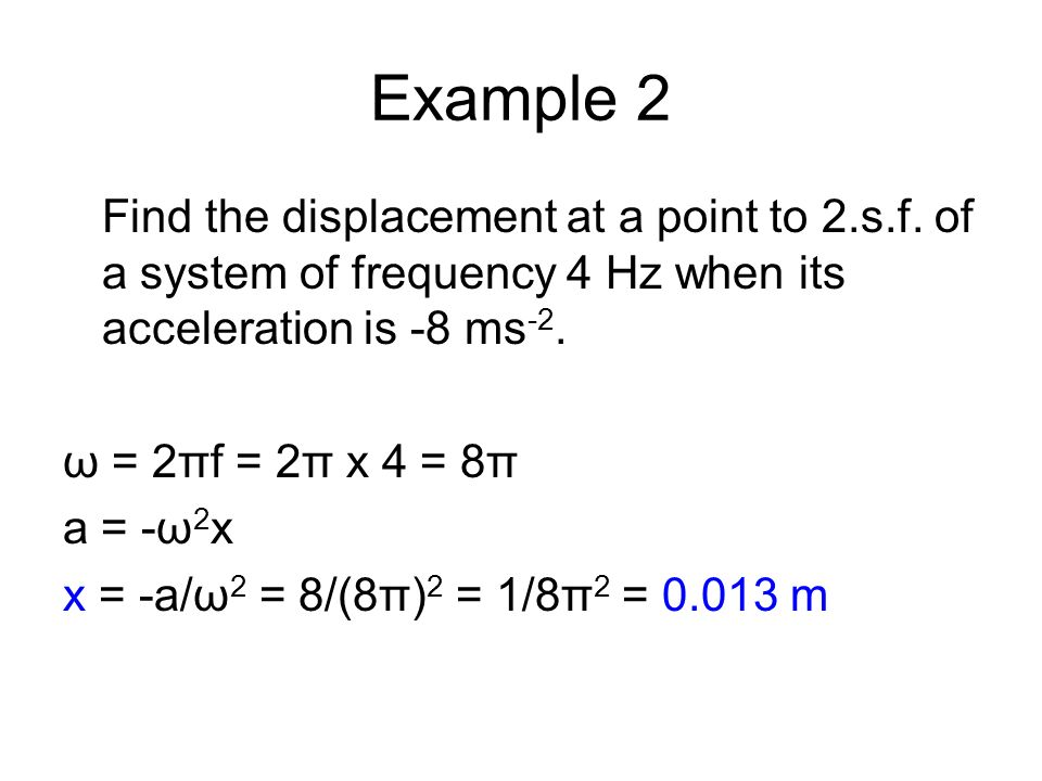 Example 2 Find the displacement at a point to 2.s.f. of a system of frequency 4 Hz when its acceleration is -8 ms-2.